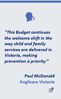 """""""This Budget continues the welcome shift in the way child and family services are delivered in Victoria, making prevention a priority.'' Paul McDonald, Anglicare Victoria"""