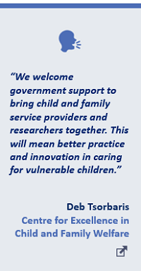 """""""We welcome government support to bringchild and family service providers and researcherstogether. This will mean better practice and innovation in caring for vulnerable children."""" Deb Tsorbaris Centre for Excellence in Child and Family Welfare"""