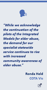"""While we acknowledge the continuation of the pilots of the Integrated Models for elder abuse, the demand for our specialist statewide service continues to rise with increased community awareness of elder abuse."" Ronda Held, COTA Vic"