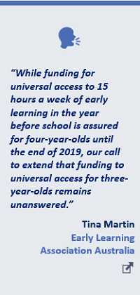 """While funding for universal access to 15 hours a week of early learning in the year before school is assured for four-year-olds until the end of 2019, our call to extend that funding to universal access for three-year-olds remains unanswered.""Tina Martin, Early Learning Association Australia"