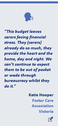 """""""This budget leaves carers facing financial stress. They (carers) already do so much, they provide the heart and the home, day and night. We can't continue to expect them to be out of pocket or wade through bureaucracy whilst they do it."""" Katie Hooper, Foster Care Association Victoria"""