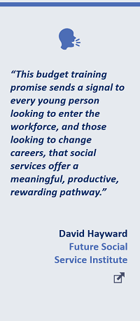 """""""Thisbudget training promise sends a signal to every young person looking to enter the workforce, and those looking to change careers, that social services offer a meaningful, productive, rewarding pathway."""" - David Hayward, Future Social Service Institute"""