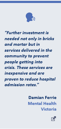 """""""Further investment is needed not only in bricks and mortar but in services delivered in the community to prevent people getting into crisis.These services are inexpensive and are proven to reduce hospital admission rates."""" - Damian Ferrie, Mental Health Victoria"""