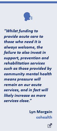 """""""Whilst funding to provide acute care to those who need it is always welcome, the failure to also invest in support, prevention and rehabilitation services such as those provided by community mental health means pressure will remain on our acute services, and in fact will likely increase as more services close."""" Lyn Morgain, cohealth"""